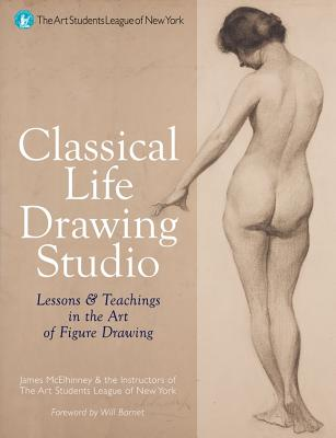 Classical Life Drawing Studio: Lessons & Teachings in the Art of Figure Drawing (The Art Students League of New York), James Lancel McElhinney,Instructors of the Arts Students League of New York
