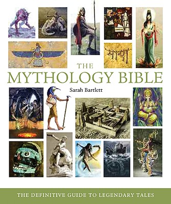 The Mythology Bible: The Definitive Guide to Legendary Tales (... Bible), Sarah Bartlett