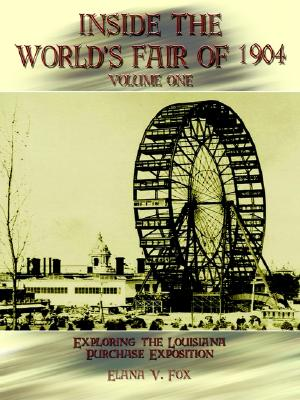 Inside the World's Fair of 1904, Volume One:  Exploring the Louisiana Purchase Exposition, Fox, Elana V.