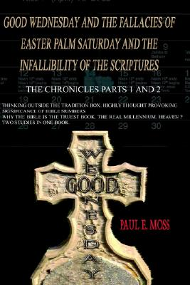 Good Wednesday and the Fallacies of Easter; Palm Saturday and the Infallibility of the Scriptures: The Chronicles Parts 1 and 2, Moss, Paul E.