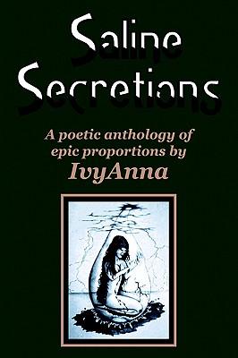 Saline Secretions: A Poetic Anthology of Epic Proportions, Ivyanna, Ivy Anna