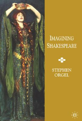 Imagining Shakespeare: A History of Texts and Visions, Orgel, Stephen