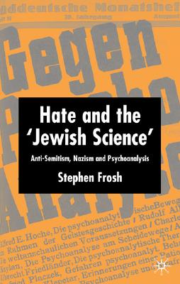 Hate and the 'Jewish Science': Anti-Semitism, Nazism and Psychoanalysis, Frosh, S.