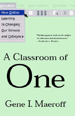 A Classroom of One: How Online Learning is Changing our Schools and Colleges, Gene I. Maeroff