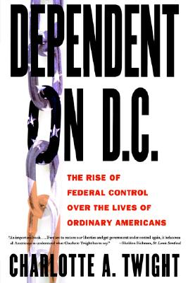 Image for Dependent on D.C.: The Rise of Federal Control over the Lives of Ordinary Americans
