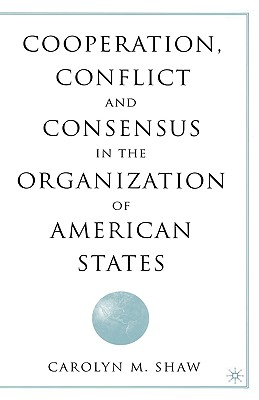 Cooperation, Conflict and Consensus in the Organization of American States, Shaw, C.