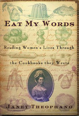 Eat My Words: Reading Women's Lives Through the Cookbooks They Wrote, Janet Theophano