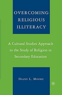 Image for Overcoming Religious Illiteracy: A Cultural Studies Approach to the Study of Religion in Secondary Education