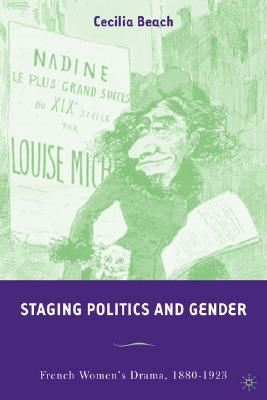 Staging Politics and Gender: French Women's Drama, 1880-1923, Beach, C.