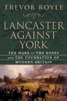 Image for Lancaster Against York: The Wars of the Roses and the Foundation of Modern Britain