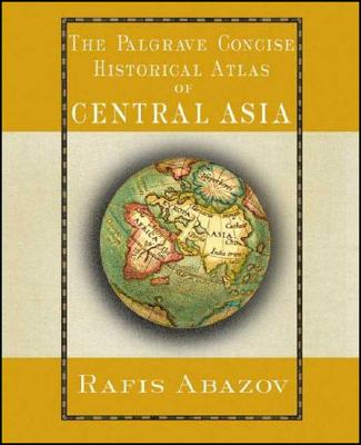 Palgrave Concise Historical Atlas of Central Asia (Palgrave Concise Historical Atlases), Abazov, R.