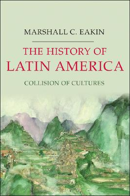The History of Latin America: Collision of Cultures (Palgrave Essential Histories Series), Eakin, Marshall C.