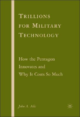 Trillions for Military Technology: How the Pentagon Innovates and Why It Costs So Much, Alic, J.