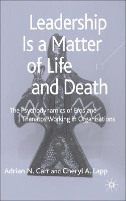 Image for Leadership is a Matter of Life and Death: The Psychodynamics of Eros and Thanatos Working in Organisations