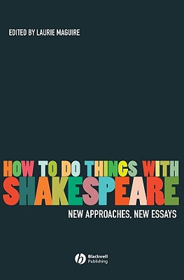 How To Do Things With Shakespeare: New Approaches, New Essays
