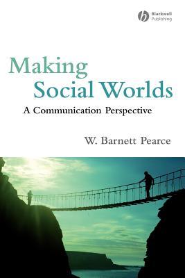 Making Social Worlds: A Communication Perspective, Pearce, W. Barnett