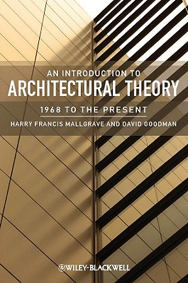 An Introduction to Architectural Theory: 1968 to the Present, Mallgrave, Harry Francis; Goodman, David J.