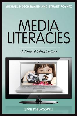 Media Literacies: A Critical Introduction, Hoechsmann, Michael; Poyntz, Stuart R.