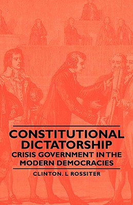 Constitutional Dictatorship - Crisis Government in the Modern Democracies, Rossiter, Clinton L.