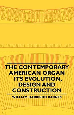 The Contemporary American Organ - Its Evolution, Design and Construction, Barnes, William Harrison