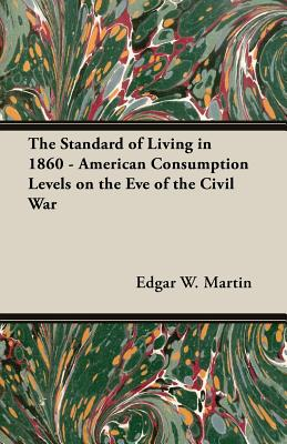 The Standard of Living in 1860 - American Consumption Levels on the Eve of the Civil War, Martin, Edgar W.