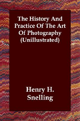The History And Practice Of The Art Of Photography (Unillustrated), Snelling, Henry H.