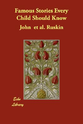 Famous Stories Every Child Should Know, Ruskin, John  et al.