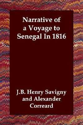 Narrative of a Voyage to Senegal In 1816, Savigny, J.B. Henry; Corr�ard, Alexander