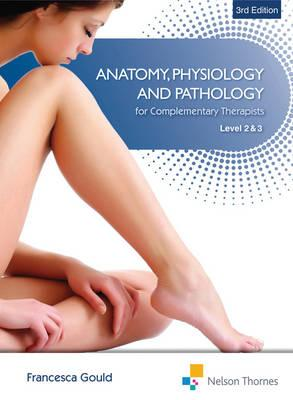 Anatomy, Physiology, & Pathology Complementary Therapists Level 2 and 3 3rd Edition, Francesca Gould  (Author)