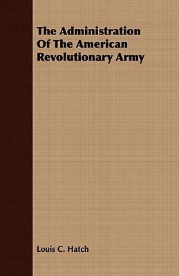 The Administration Of The American Revolutionary Army, Hatch, Louis C.