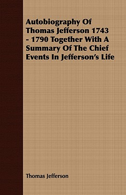 Autobiography Of Thomas Jefferson 1743 - 1790 Together With A Summary Of The Chief Events In Jefferson's Life, Jefferson, Thomas