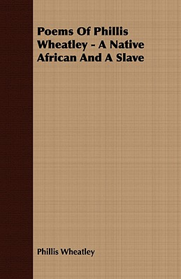 Poems of Phillis Wheatley - A Native African and a Slave, Wheatley, Phillis