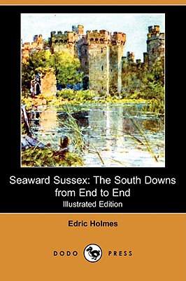 Seaward Sussex: The South Downs from End to End (Illustrated Edition) (Dodo Press), Holmes, Edric