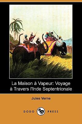 La Maison a Vapeur: Voyage a Travers L'Inde Septentrionale (Dodo Press) (French Edition), Verne, Jules