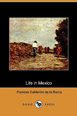 Life in Mexico During a Residence of Two Years in That Country (Dodo Press), Calderon De La Barca, Frances