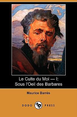 Le Culte Du Moi - I: Sous L'Oeil Des Barbares (Dodo Press) (French Edition), Barres, Maurice