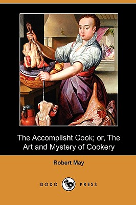 The Accomplisht Cook; Or, the Art and Mystery of Cookery (Dodo Press), May, Robert