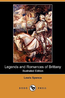 Legends and Romances of Brittany (Illustrated Edition) (Dodo Press), Spence, Lewis
