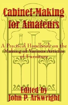 Cabinet-Making for Amateurs: A Practical Handbook on the Making of Various Articles of Furniture