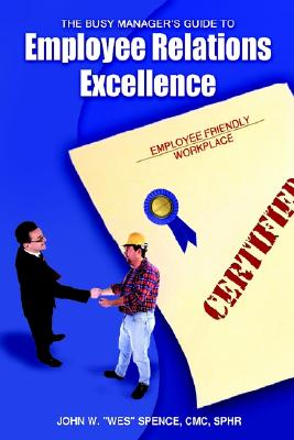 The Busy Manager's Guide to Employee Relations Excellence, Spence, John Wesley