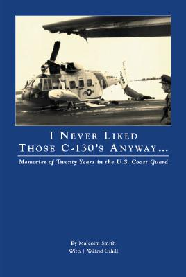 I Never Liked Those C-130's Anyway... : Memories of Twenty Years in the U.S. Coast Guard, Smith, Malcolm; Cahill, J. Wilfred