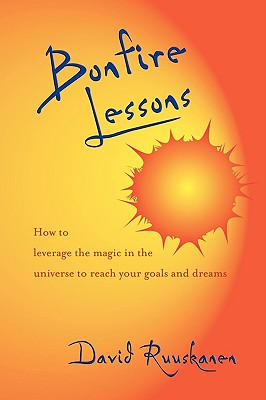 Bonfire Lessons: How to Leverage the Magic in the Universe to Reach Your Goals and Dreams, Ruuskanen, David