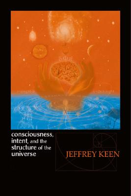 Consciousness, Intent, and the Structure of the Universe, Keen, Jeffrey