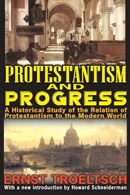 Protestantism and Progress: A Historical Study of the Relation of Protestantism to the Modern World, Ernst Troeltsch