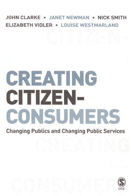Creating Citizen-Consumers: Changing Publics and Changing Public Services, Clarke, John H.; Newman, Janet E; Smith, Nick; Vidler, Elizabeth; Westmarland, Louise