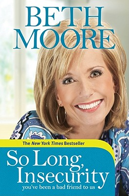 So Long, Insecurity: You've Been a Bad Friend to Us, Beth Moore