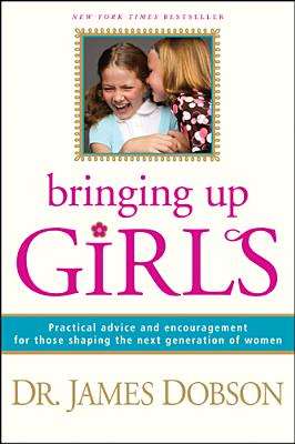 Image for Bringing Up Girls: Practical Advice and Encouragement for Those Shaping the Next Generation of Women