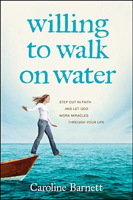 Image for Willing to Walk on Water: Step Out in Faith and Let God Work Miracles through Your Life