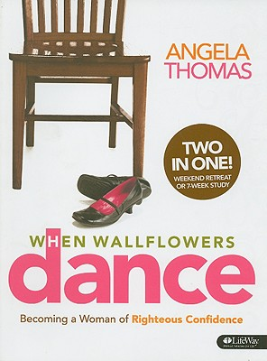 When Wallflowers Dance: Becoming a Woman of Righteous Confidence, Angela Thomas