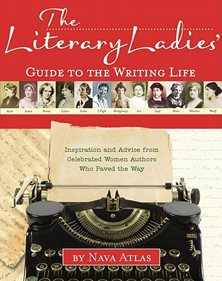 The Literary Ladies' Guide to the Writing Life: Inspiration and Advice from Celebrated Women Authors Who Paved the Way, Nava Atlas